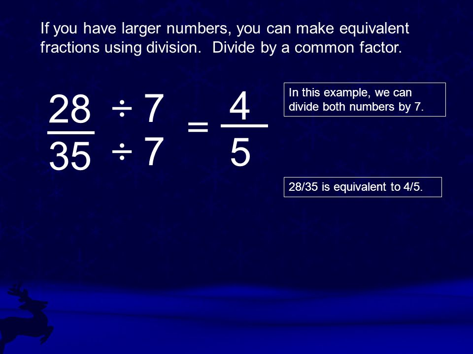 If you have larger numbers, you can make equivalent fractions using division.
