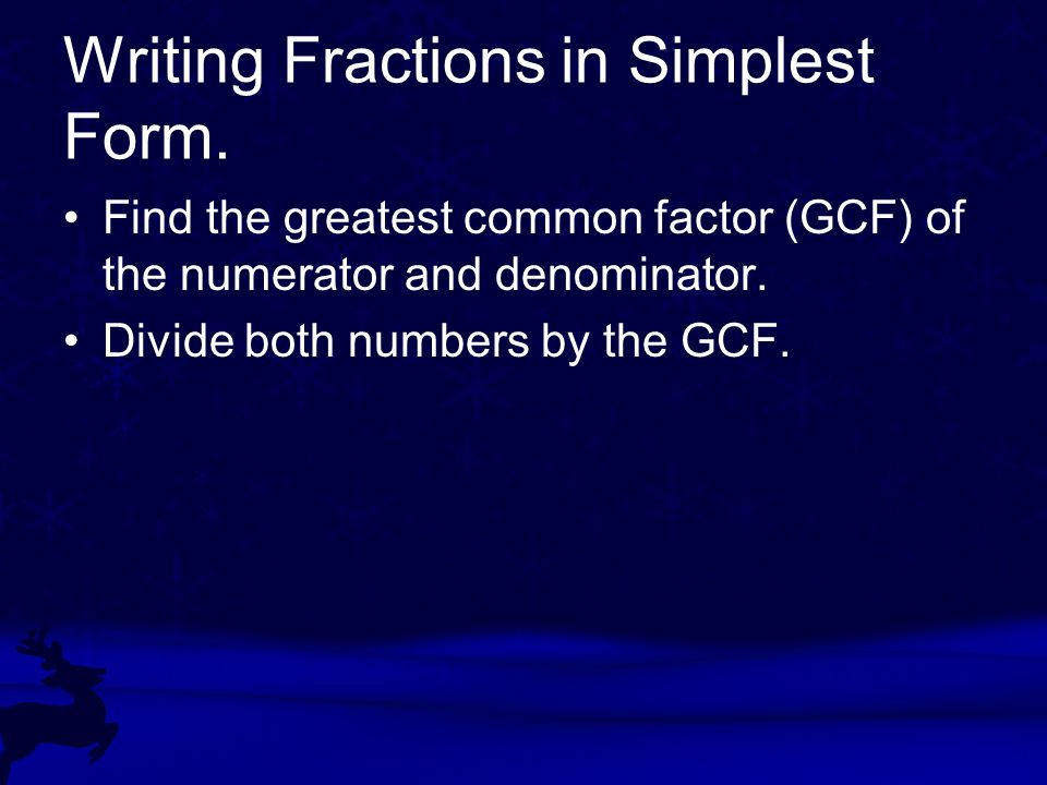 Writing Fractions in Simplest Form. Find the greatest common factor (GCF) of the numerator and denominator. Divide both numbers by the GCF.
