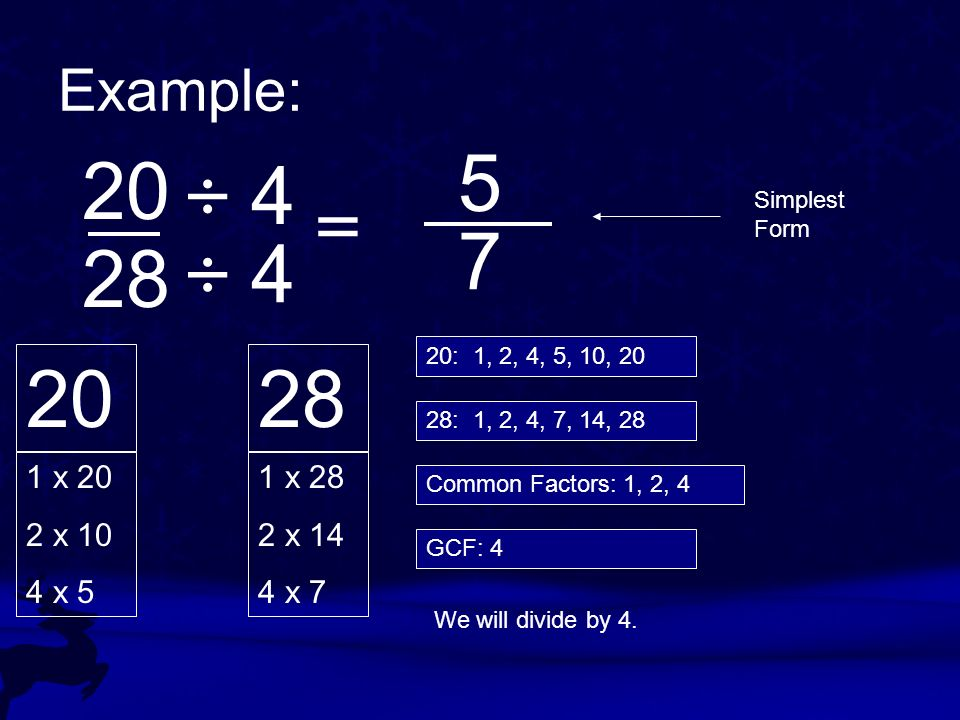Example: 20 28 20 1 x 20 2 x 10 4 x 5 28 1 x 28 2 x 14 4 x 7 20: 1, 2, 4, 5, 10, 20 28: 1, 2, 4, 7, 14, 28 Common Factors: 1, 2, 4 GCF: 4 We will divi