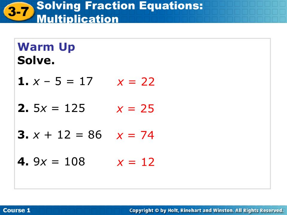 Warm Up Solve. 1. x – 5 = 17 2. 5x = 125 3. x + 12 = 86 4. 9x = 108 x = 22 x = 25 x = 74 Course 1 3-7 Solving Fraction Equations: Multiplication x = 1