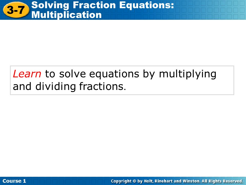 Learn to solve equations by multiplying and dividing fractions. Course 1 3-7 Solving Fraction Equations: Multiplication