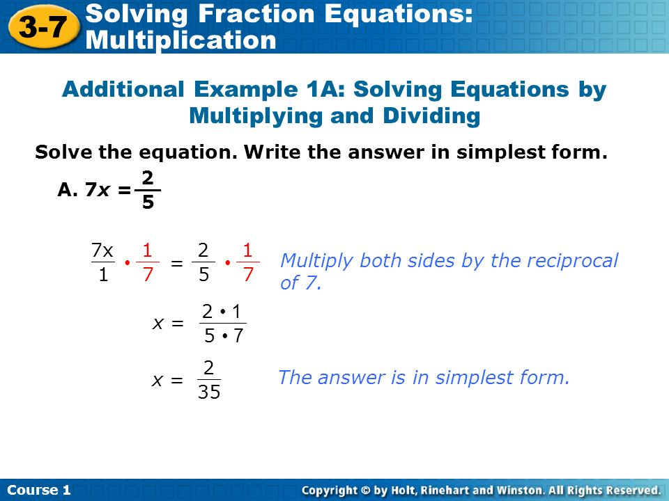 Additional Example 1A: Solving Equations by Multiplying and Dividing Solve the equation. Write the answer in simplest form. A. 7x = 2 5 __ 7x 1 __ 2 5