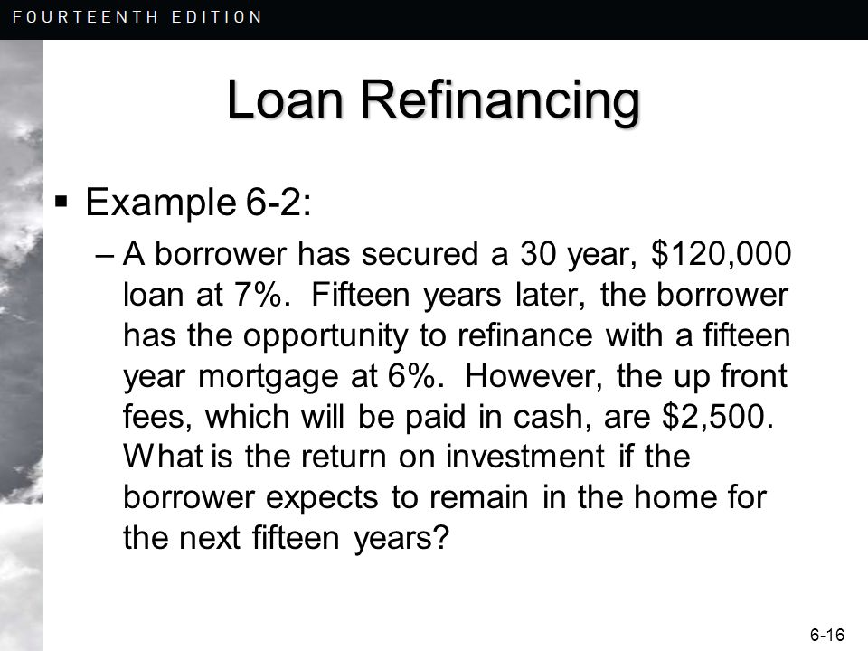 6-16 Loan Refinancing Example 6-2: –A borrower has secured a 30 year, $120,000 loan at 7%. Fifteen years later, the borrower has the opportunity to re