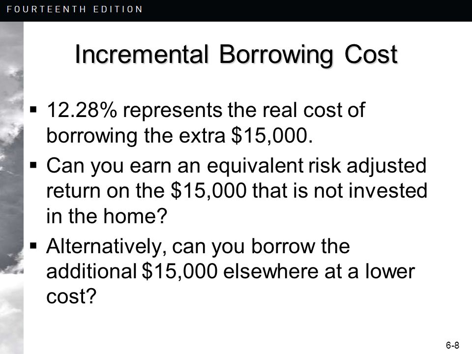 6-8 Incremental Borrowing Cost 12.28% represents the real cost of borrowing the extra $15,000. Can you earn an equivalent risk adjusted return on the