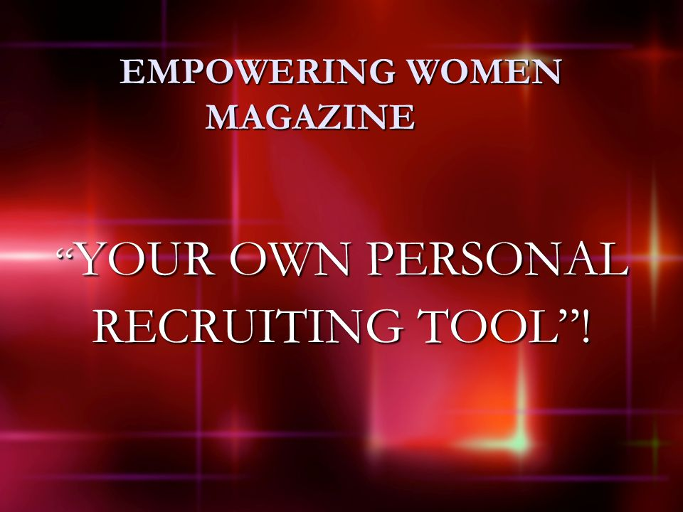 EMPOWERING WOMEN MAGAZINE YOUR OWN PERSONAL YOUR OWN PERSONAL RECRUITING TOOL!