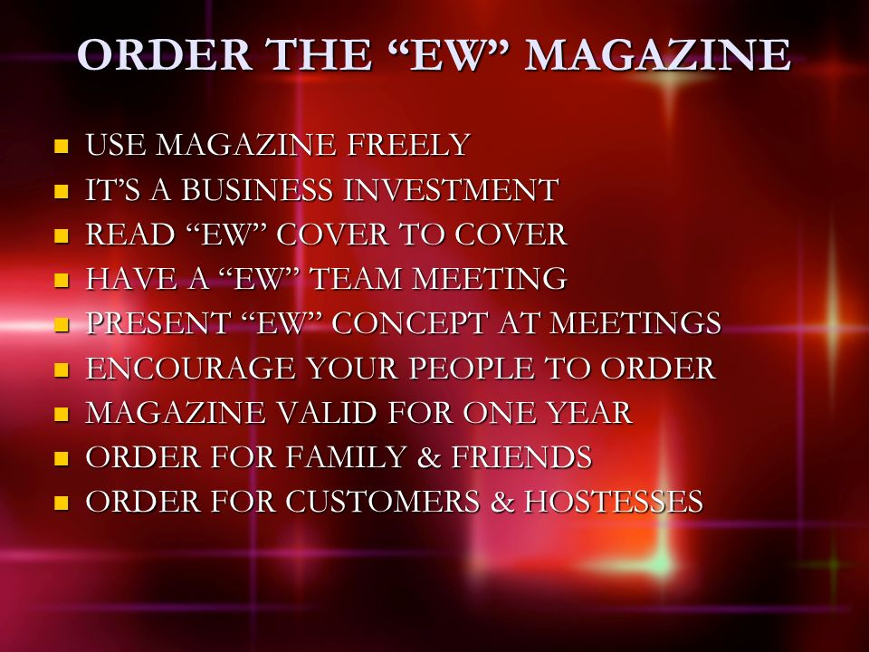 ORDER THE EW MAGAZINE USE MAGAZINE FREELY USE MAGAZINE FREELY ITS A BUSINESS INVESTMENT ITS A BUSINESS INVESTMENT READ EW COVER TO COVER READ EW COVER TO COVER HAVE A EW TEAM MEETING HAVE A EW TEAM MEETING PRESENT EW CONCEPT AT MEETINGS PRESENT EW CONCEPT AT MEETINGS ENCOURAGE YOUR PEOPLE TO ORDER ENCOURAGE YOUR PEOPLE TO ORDER MAGAZINE VALID FOR ONE YEAR MAGAZINE VALID FOR ONE YEAR ORDER FOR FAMILY & FRIENDS ORDER FOR FAMILY & FRIENDS ORDER FOR CUSTOMERS & HOSTESSES ORDER FOR CUSTOMERS & HOSTESSES