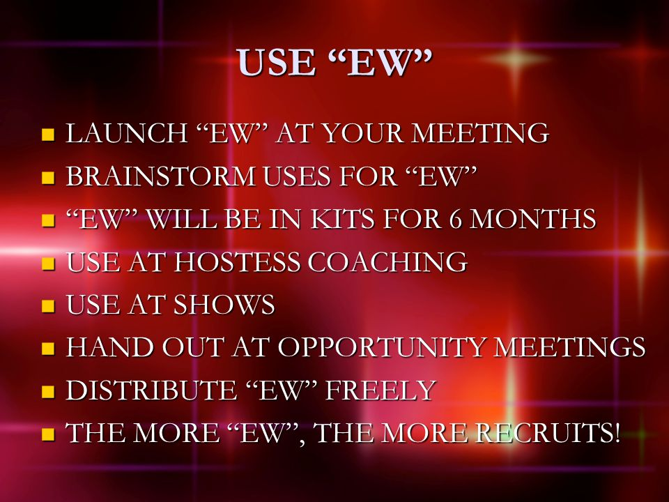 USE EW LAUNCH EW AT YOUR MEETING LAUNCH EW AT YOUR MEETING BRAINSTORM USES FOR EW BRAINSTORM USES FOR EW EW WILL BE IN KITS FOR 6 MONTHS EW WILL BE IN KITS FOR 6 MONTHS USE AT HOSTESS COACHING USE AT HOSTESS COACHING USE AT SHOWS USE AT SHOWS HAND OUT AT OPPORTUNITY MEETINGS HAND OUT AT OPPORTUNITY MEETINGS DISTRIBUTE EW FREELY DISTRIBUTE EW FREELY THE MORE EW, THE MORE RECRUITS.