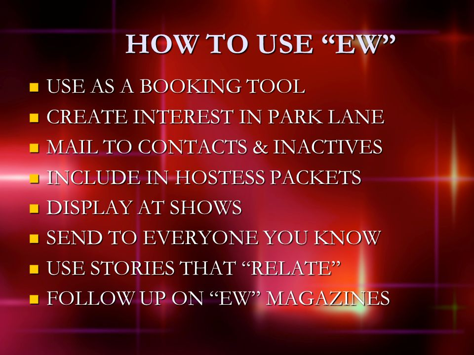 HOW TO USE EW USE AS A BOOKING TOOL USE AS A BOOKING TOOL CREATE INTEREST IN PARK LANE CREATE INTEREST IN PARK LANE MAIL TO CONTACTS & INACTIVES MAIL TO CONTACTS & INACTIVES INCLUDE IN HOSTESS PACKETS INCLUDE IN HOSTESS PACKETS DISPLAY AT SHOWS DISPLAY AT SHOWS SEND TO EVERYONE YOU KNOW SEND TO EVERYONE YOU KNOW USE STORIES THAT RELATE USE STORIES THAT RELATE FOLLOW UP ON EW MAGAZINES FOLLOW UP ON EW MAGAZINES