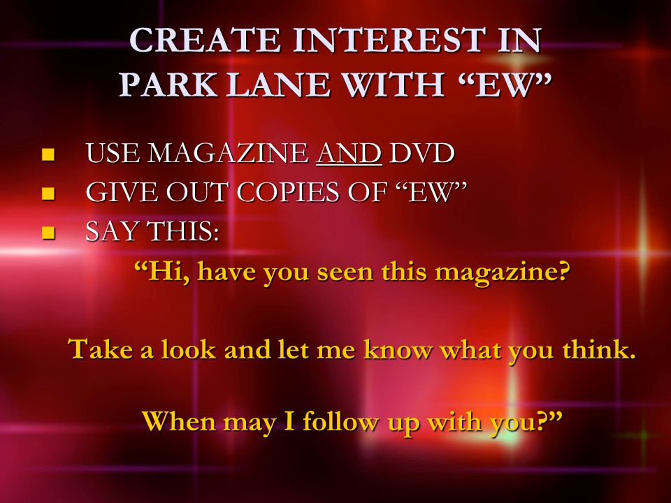 CREATE INTEREST IN PARK LANE WITH EW USE MAGAZINE AND DVD USE MAGAZINE AND DVD GIVE OUT COPIES OF EW GIVE OUT COPIES OF EW SAY THIS: SAY THIS: Hi, have you seen this magazine.