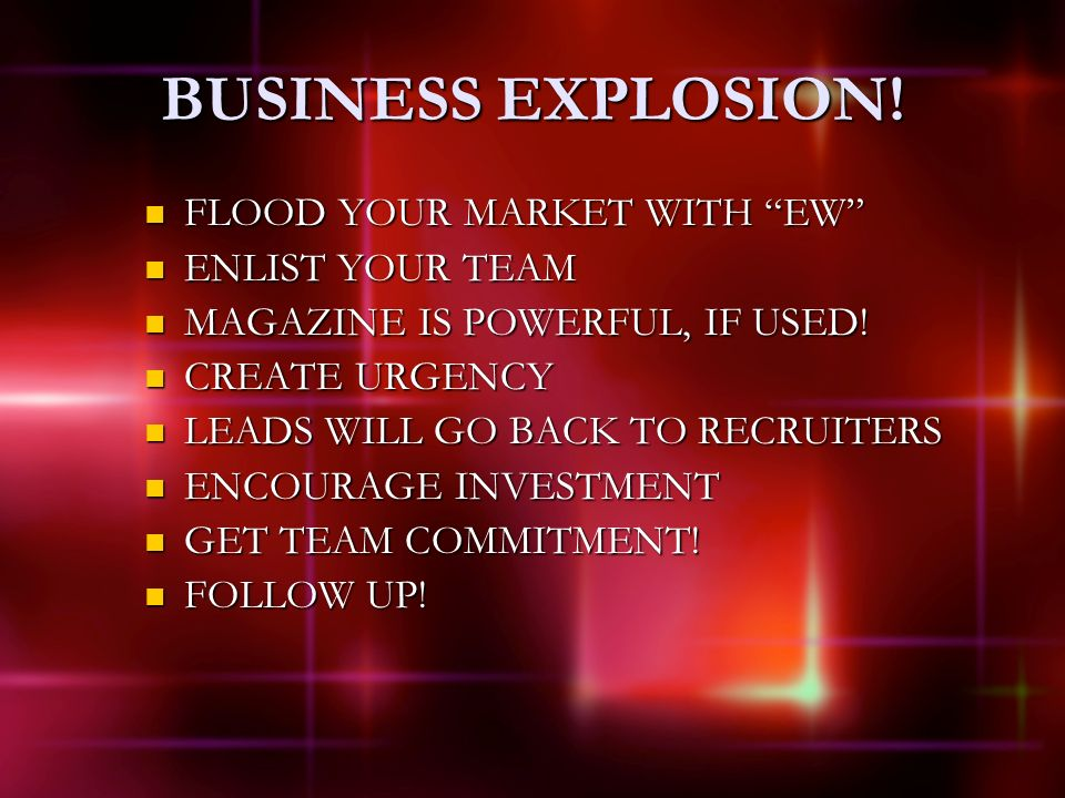 BUSINESS EXPLOSION! FLOOD YOUR MARKET WITH EW FLOOD YOUR MARKET WITH EW ENLIST YOUR TEAM ENLIST YOUR TEAM MAGAZINE IS POWERFUL, IF USED! MAGAZINE IS P