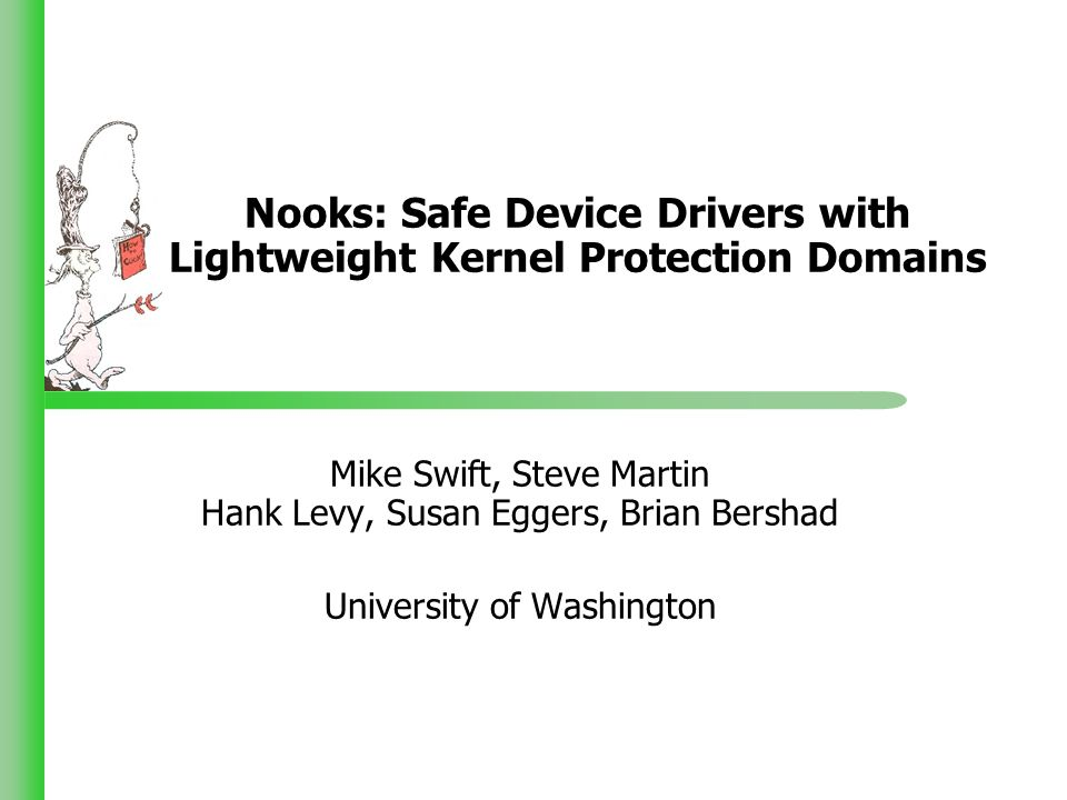 Nooks: Safe Device Drivers with Lightweight Kernel Protection Domains Mike Swift, Steve Martin Hank Levy, Susan Eggers, Brian Bershad University of Washington