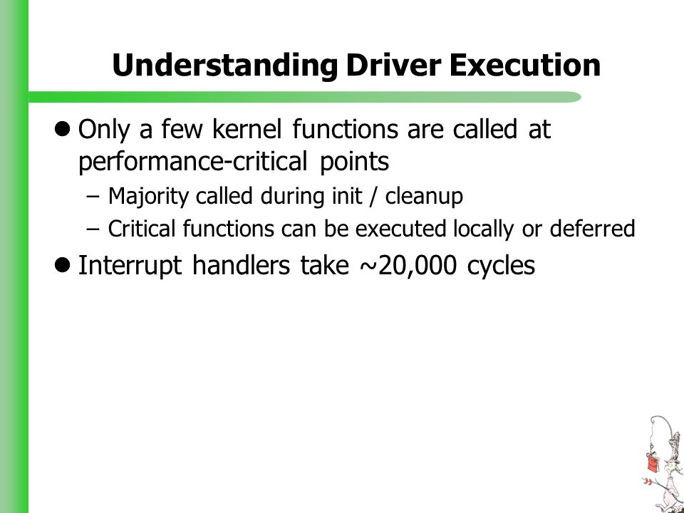 Understanding Driver Execution Only a few kernel functions are called at performance-critical points –Majority called during init / cleanup –Critical