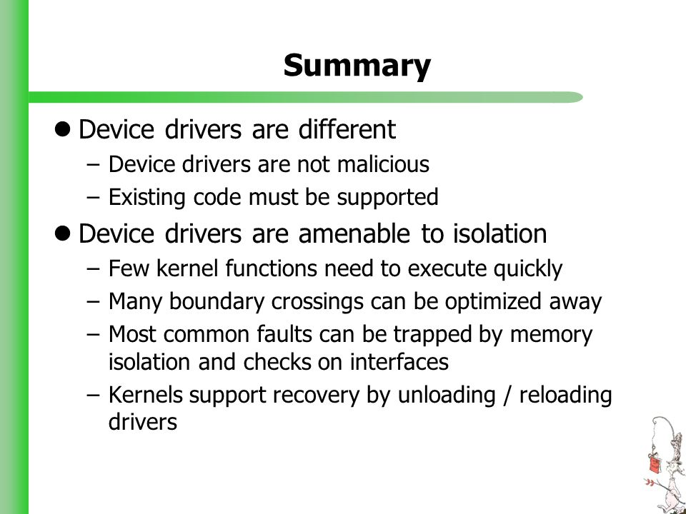 Summary Device drivers are different –Device drivers are not malicious –Existing code must be supported Device drivers are amenable to isolation –Few kernel functions need to execute quickly –Many boundary crossings can be optimized away –Most common faults can be trapped by memory isolation and checks on interfaces –Kernels support recovery by unloading / reloading drivers