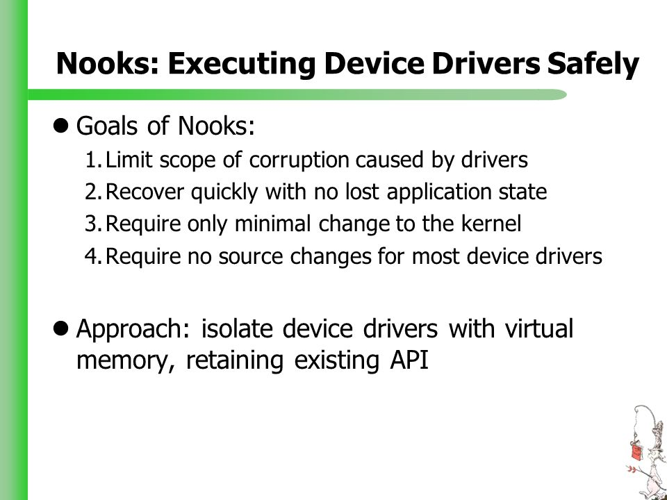 Nooks: Executing Device Drivers Safely Goals of Nooks: 1.Limit scope of corruption caused by drivers 2.Recover quickly with no lost application state 3.Require only minimal change to the kernel 4.Require no source changes for most device drivers Approach: isolate device drivers with virtual memory, retaining existing API