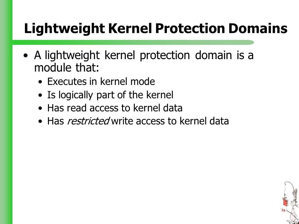 Lightweight Kernel Protection Domains A lightweight kernel protection domain is a module that: Executes in kernel mode Is logically part of the kernel Has read access to kernel data Has restricted write access to kernel data