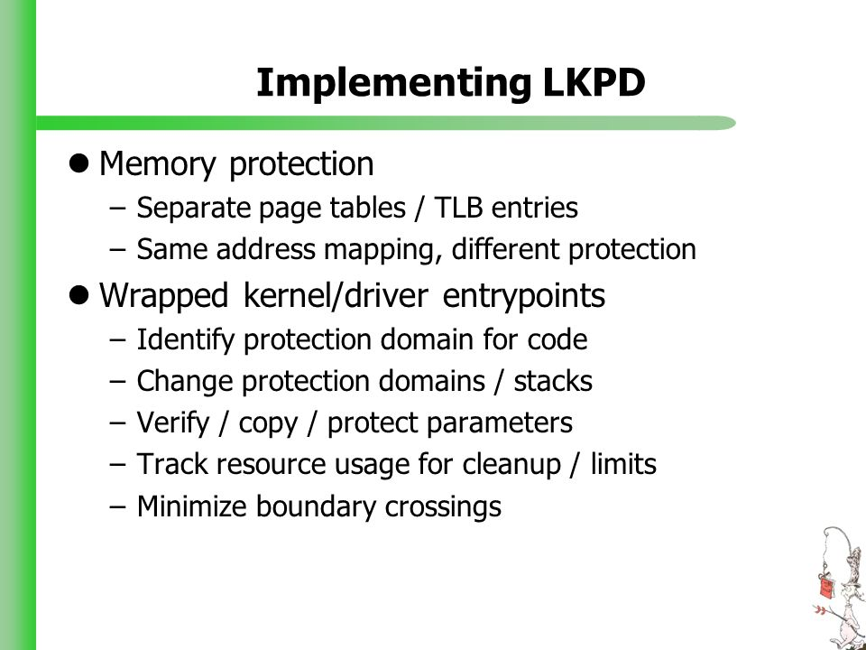 Implementing LKPD Memory protection –Separate page tables / TLB entries –Same address mapping, different protection Wrapped kernel/driver entrypoints –Identify protection domain for code –Change protection domains / stacks –Verify / copy / protect parameters –Track resource usage for cleanup / limits –Minimize boundary crossings
