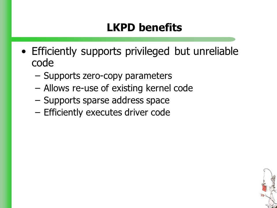 LKPD benefits Efficiently supports privileged but unreliable code –Supports zero-copy parameters –Allows re-use of existing kernel code –Supports sparse address space –Efficiently executes driver code