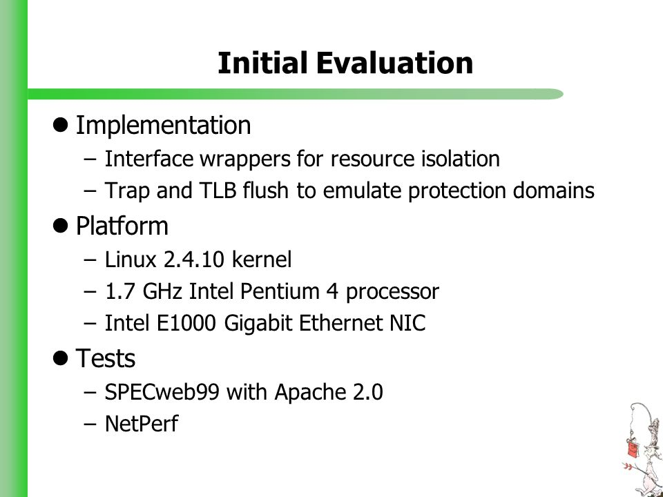 Initial Evaluation Implementation –Interface wrappers for resource isolation –Trap and TLB flush to emulate protection domains Platform –Linux 2.4.10 kernel –1.7 GHz Intel Pentium 4 processor –Intel E1000 Gigabit Ethernet NIC Tests –SPECweb99 with Apache 2.0 –NetPerf