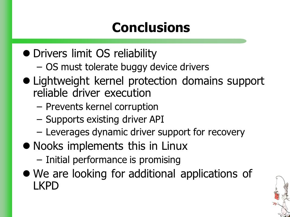 Conclusions Drivers limit OS reliability –OS must tolerate buggy device drivers Lightweight kernel protection domains support reliable driver execution –Prevents kernel corruption –Supports existing driver API –Leverages dynamic driver support for recovery Nooks implements this in Linux –Initial performance is promising We are looking for additional applications of LKPD