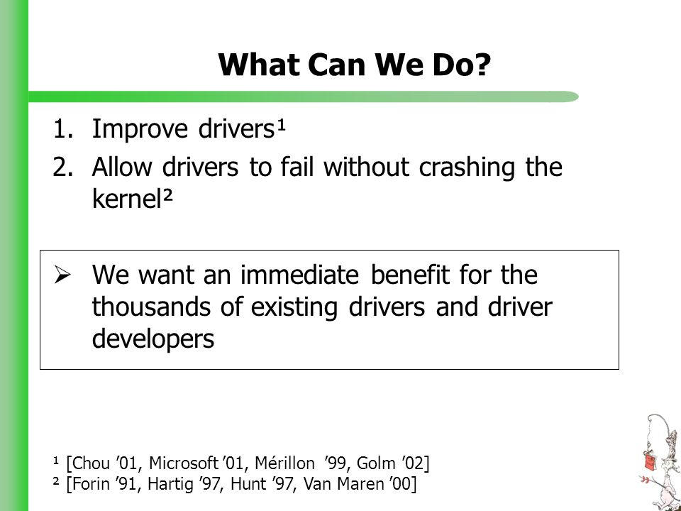 What Can We Do? 1.Improve drivers¹ 2.Allow drivers to fail without crashing the kernel² We want an immediate benefit for the thousands of existing dri