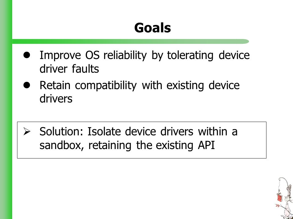 Goals Improve OS reliability by tolerating device driver faults Retain compatibility with existing device drivers Solution: Isolate device drivers within a sandbox, retaining the existing API