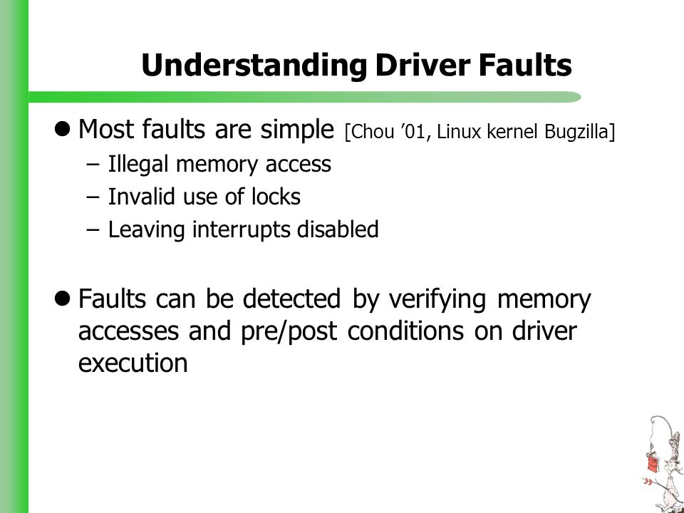 Understanding Driver Faults Most faults are simple [Chou 01, Linux kernel Bugzilla] –Illegal memory access –Invalid use of locks –Leaving interrupts d