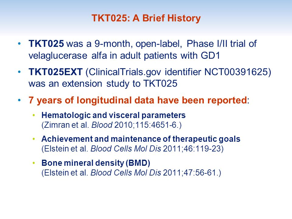 TKT025: A Brief History TKT025 was a 9-month, open-label, Phase I/II trial of velaglucerase alfa in adult patients with GD1 TKT025EXT (ClinicalTrials.