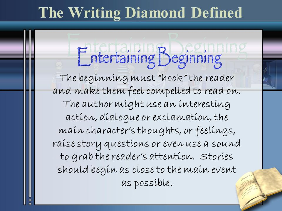 The Writing Diamond Defined The beginning must hook the reader and make them feel compelled to read on. The author might use an interesting action, di