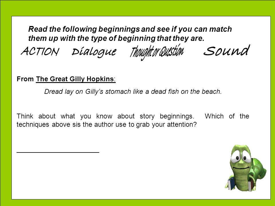 Read the following beginnings and see if you can match them up with the type of beginning that they are. From The Great Gilly Hopkins: Dread lay on Gi