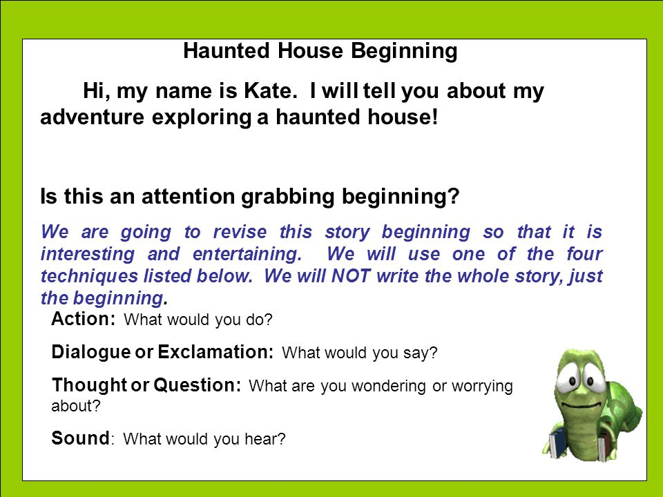 Haunted House Beginning Hi, my name is Kate. I will tell you about my adventure exploring a haunted house! Is this an attention grabbing beginning? We