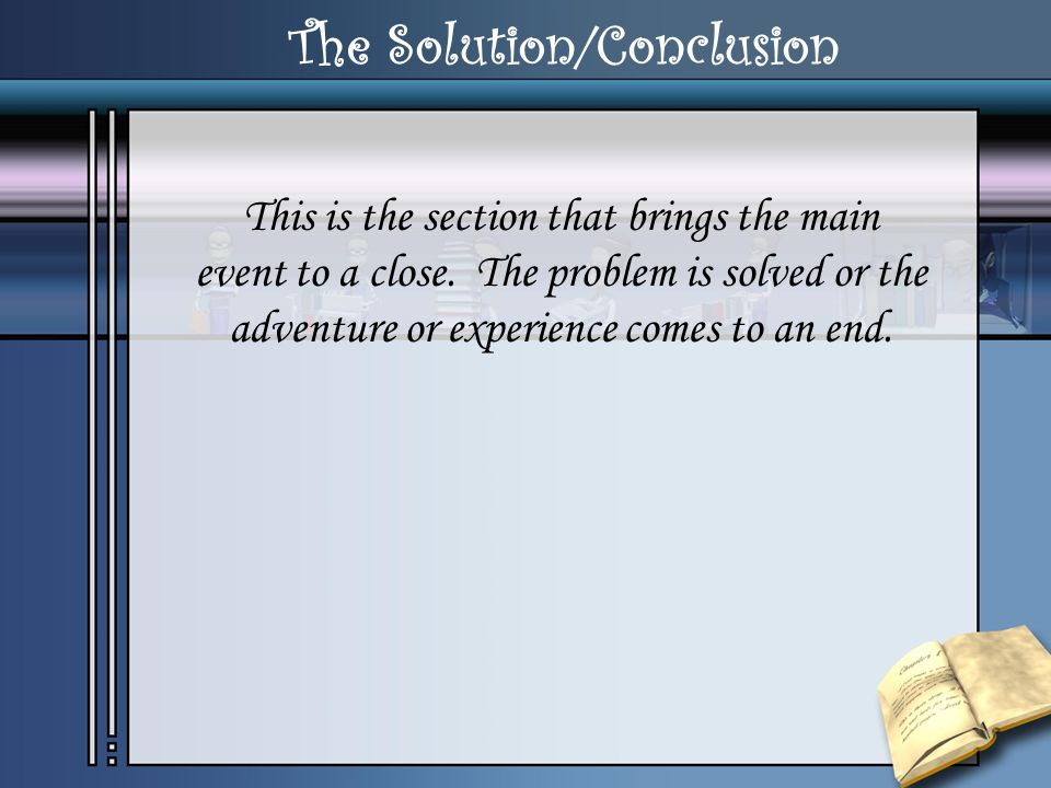The Solution/Conclusion This is the section that brings the main event to a close. The problem is solved or the adventure or experience comes to an en