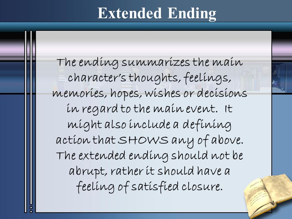 Extended Ending The ending summarizes the main characters thoughts, feelings, memories, hopes, wishes or decisions in regard to the main event. It mig