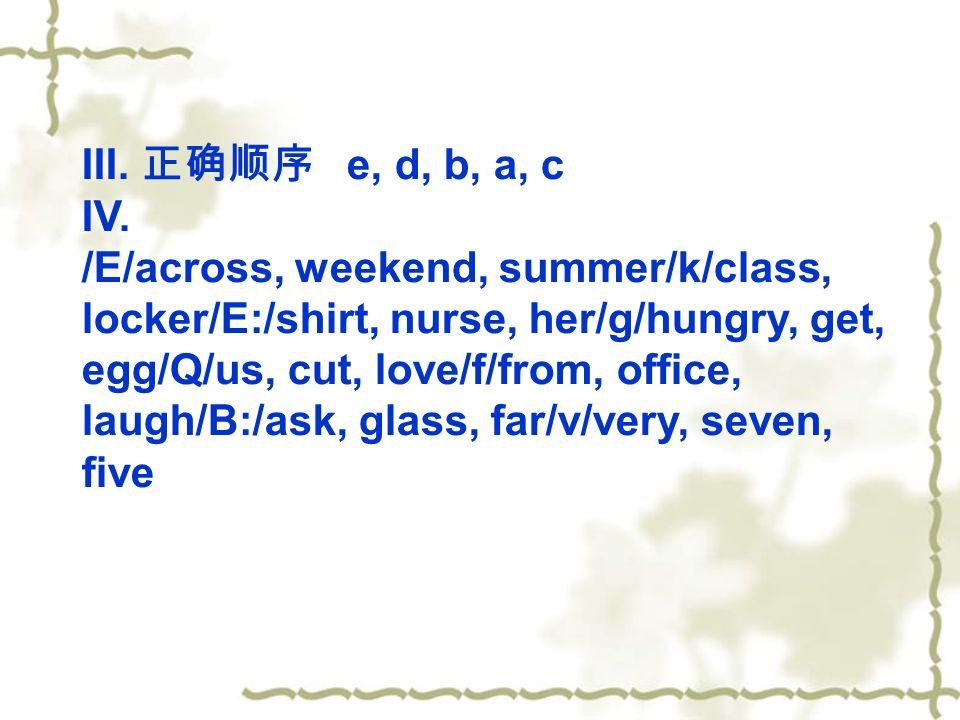 III. e, d, b, a, c IV. /E/across, weekend, summer/k/class, locker/E:/shirt, nurse, her/g/hungry, get, egg/Q/us, cut, love/f/from, office, laugh/B:/ask