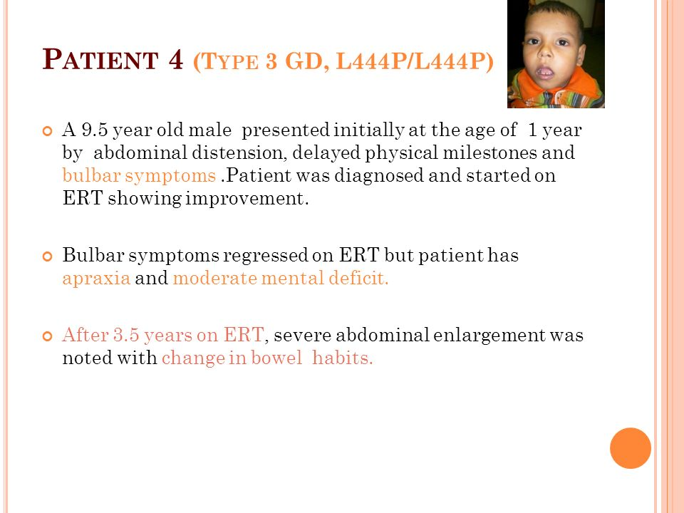 P ATIENT 4 (T YPE 3 GD, L444P/L444P) A 9.5 year old male presented initially at the age of 1 year by abdominal distension, delayed physical milestones and bulbar symptoms.Patient was diagnosed and started on ERT showing improvement.