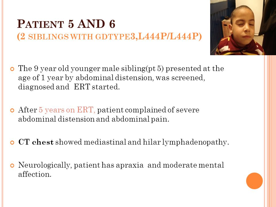 P ATIENT 5 AND 6 (2 SIBLINGS WITH GDTYPE 3,L444P/L444P) The 9 year old younger male sibling(pt 5) presented at the age of 1 year by abdominal distension, was screened, diagnosed and ERT started.