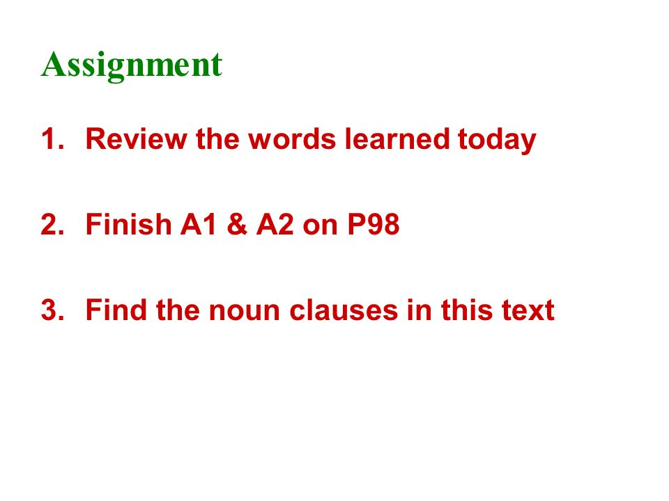 Assignment 1.Review the words learned today 2.Finish A1 & A2 on P98 3.Find the noun clauses in this text