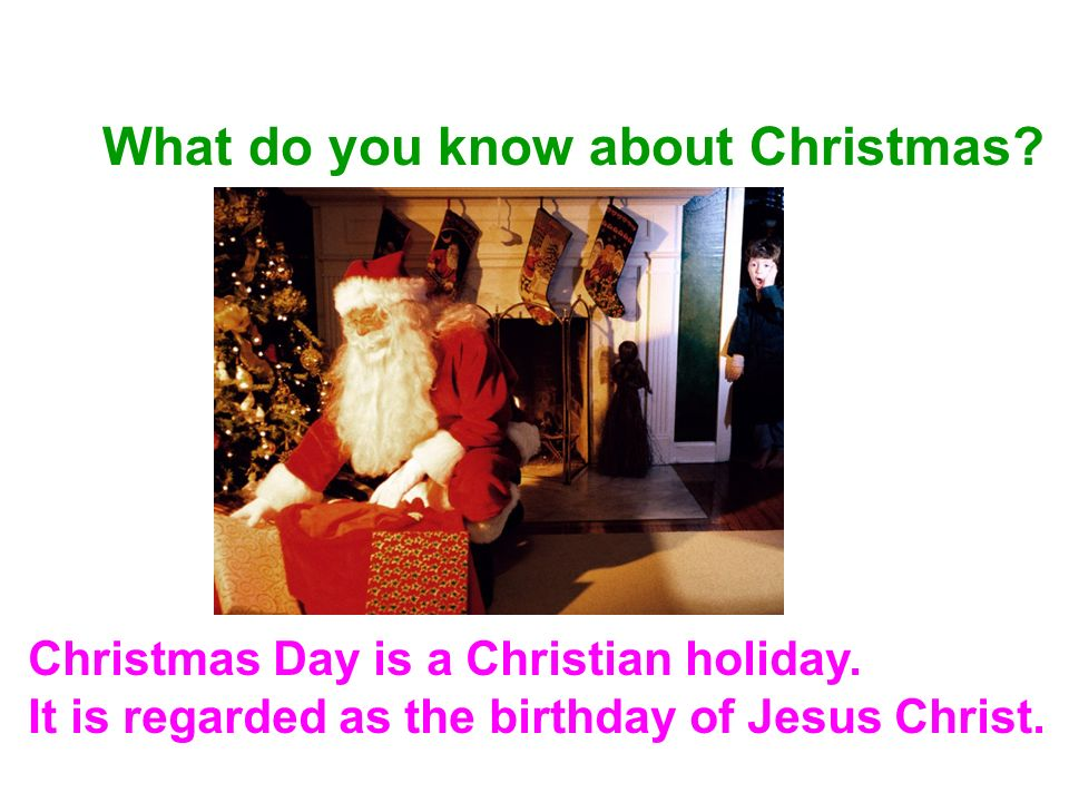 What do you know about Christmas? Christmas Day is a Christian holiday. It is regarded as the birthday of Jesus Christ.