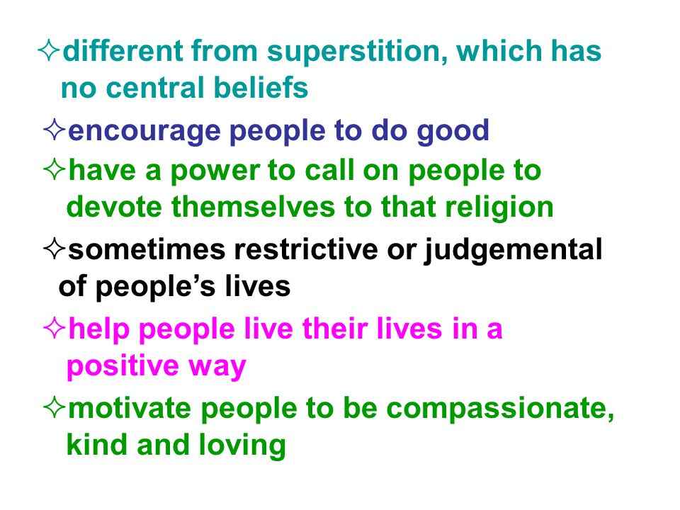 different from superstition, which has no central beliefs encourage people to do good have a power to call on people to devote themselves to that religion sometimes restrictive or judgemental of peoples lives help people live their lives in a positive way motivate people to be compassionate, kind and loving