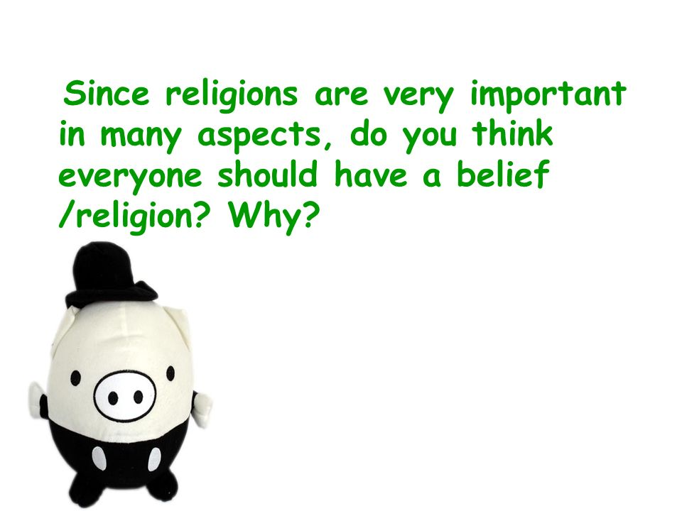 Since religions are very important in many aspects, do you think everyone should have a belief /religion? Why?