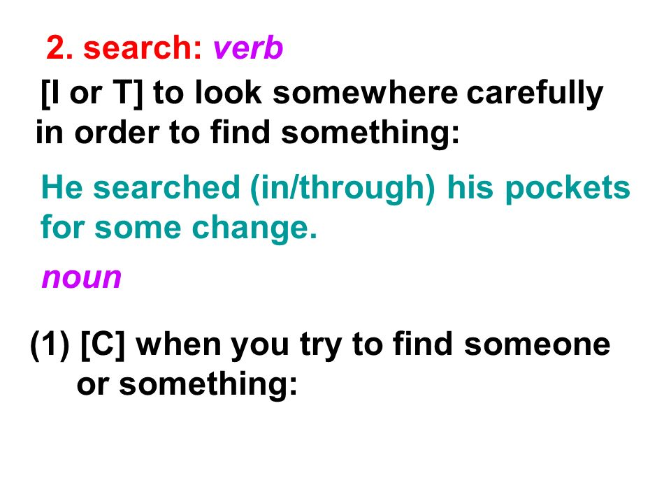 2. search: verb He searched (in/through) his pockets for some change. [I or T] to look somewhere carefully in order to find something: noun (1) [C] wh