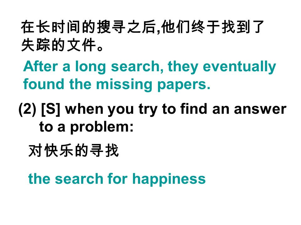 After a long search, they eventually found the missing papers., (2) [S] when you try to find an answer to a problem: the search for happiness