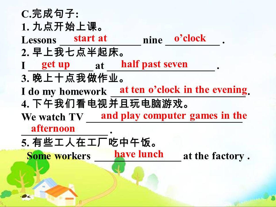 C. : 1. Lessons _______________ nine __________. 2. I ____________ at ____________________. 3. I do my homework _________________________. 4. We watch