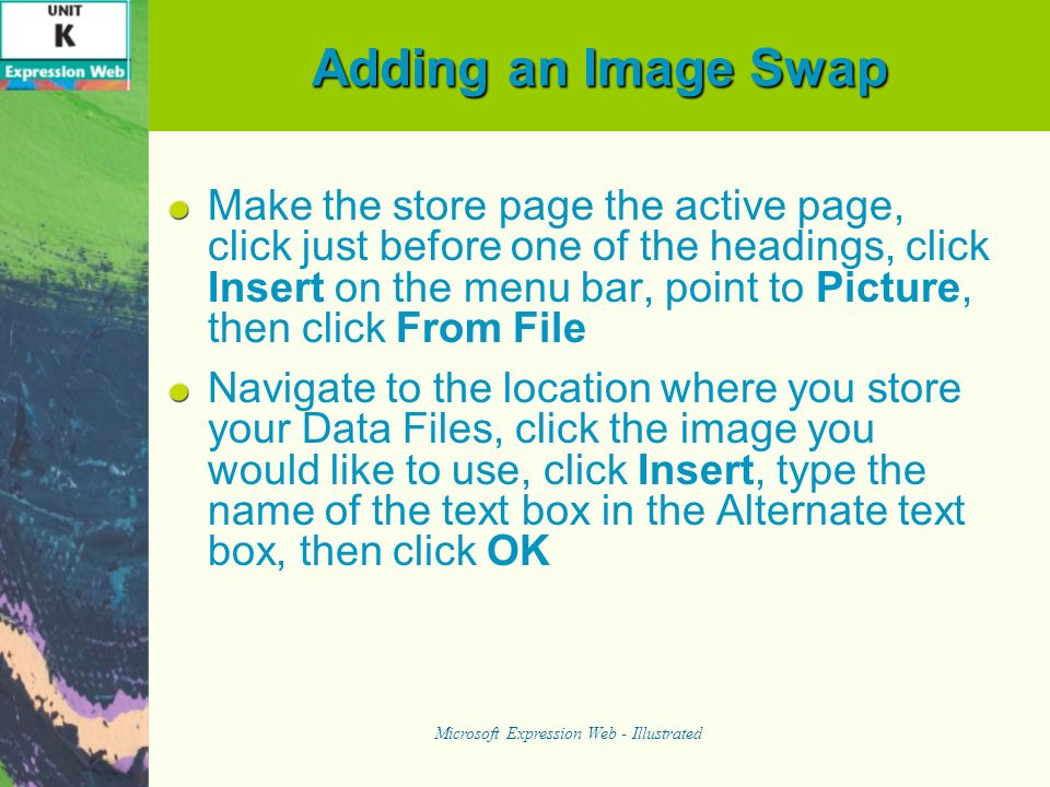 Adding an Image Swap Make the store page the active page, click just before one of the headings, click Insert on the menu bar, point to Picture, then click From File Navigate to the location where you store your Data Files, click the image you would like to use, click Insert, type the name of the text box in the Alternate text box, then click OK Microsoft Expression Web - Illustrated