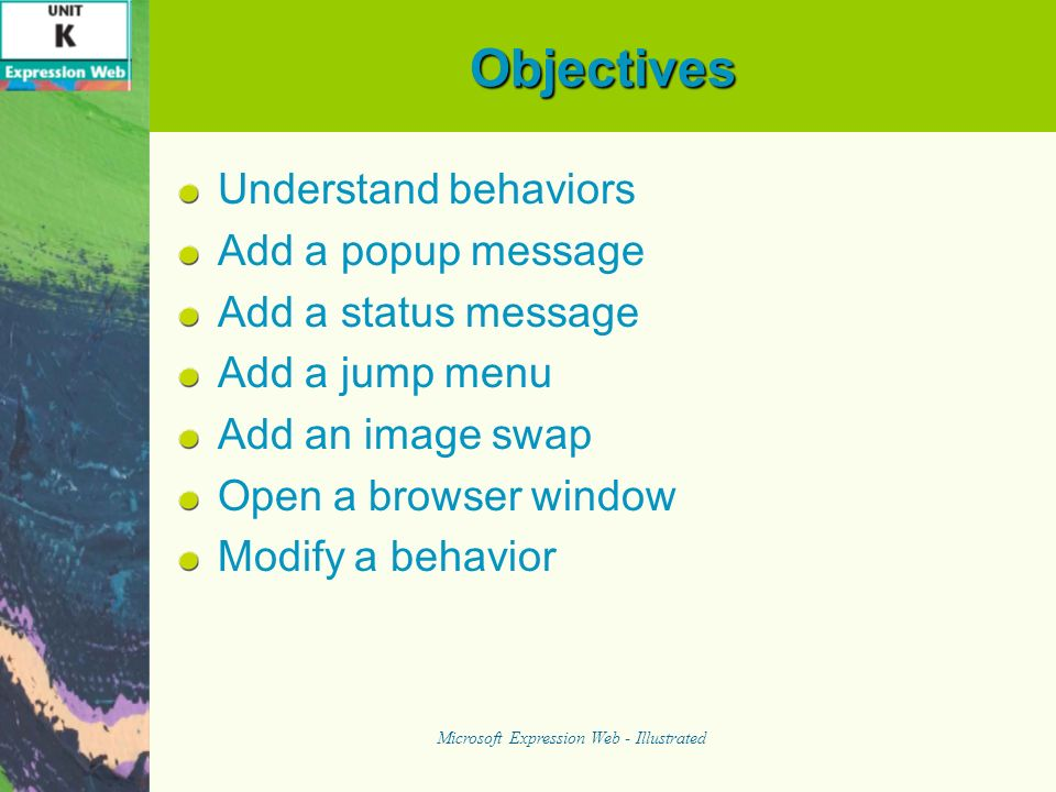 Understanding Behaviors To use behaviors effectively, it is important to understand The components of a behavior Event Action The Behaviors task pane in Expression Web The right time to use a behavior Microsoft Expression Web - Illustrated