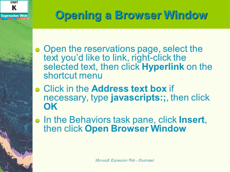 Opening a Browser Window Open the reservations page, select the text youd like to link, right-click the selected text, then click Hyperlink on the shortcut menu Click in the Address text box if necessary, type javascripts:;, then click OK In the Behaviors task pane, click Insert, then click Open Browser Window Microsoft Expression Web - Illustrated