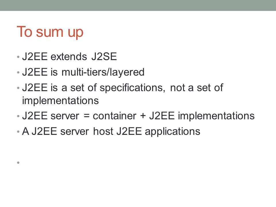 To sum up J2EE extends J2SE J2EE is multi-tiers/layered J2EE is a set of specifications, not a set of implementations J2EE server = container + J2EE i