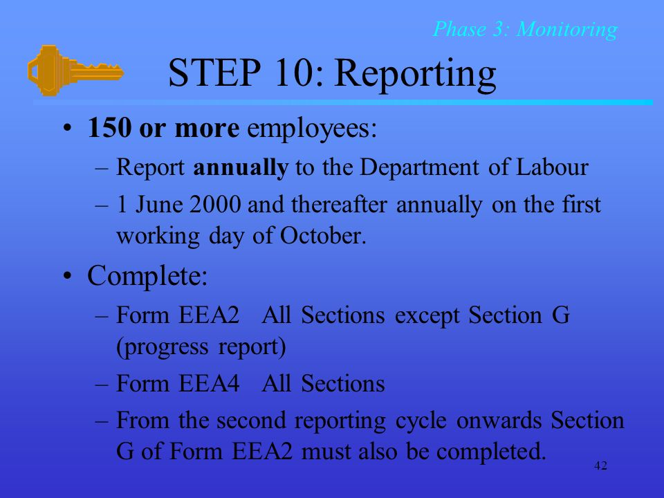 42 STEP 10: Reporting 150 or more employees: –Report annually to the Department of Labour –1 June 2000 and thereafter annually on the first working day of October.