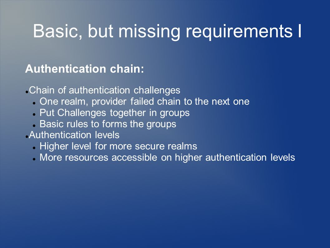 Basic, but missing requirements I Chain of authentication challenges One realm, provider failed chain to the next one Put Challenges together in groups Basic rules to forms the groups Authentication levels Higher level for more secure realms More resources accessible on higher authentication levels Authentication chain: