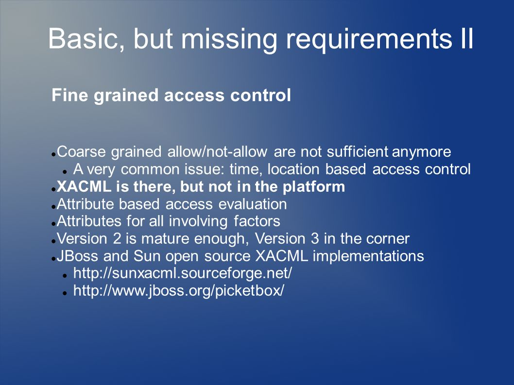 Basic, but missing requirements II Fine grained access control Coarse grained allow/not-allow are not sufficient anymore A very common issue: time, location based access control XACML is there, but not in the platform Attribute based access evaluation Attributes for all involving factors Version 2 is mature enough, Version 3 in the corner JBoss and Sun open source XACML implementations http://sunxacml.sourceforge.net/ http://www.jboss.org/picketbox/