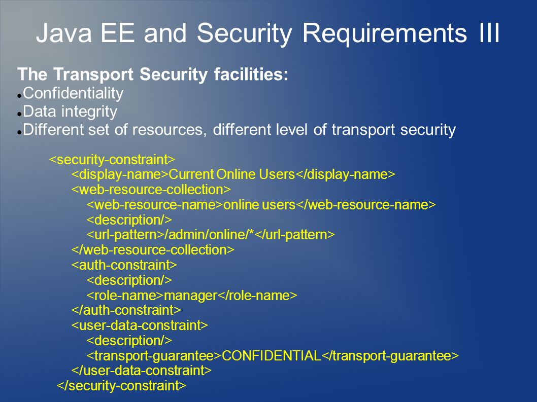 Java EE and Security Requirements III The Transport Security facilities: Confidentiality Data integrity Different set of resources, different level of transport security Current Online Users online users /admin/online/* manager CONFIDENTIAL